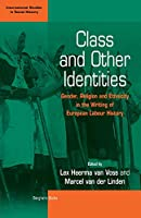 Class and Other Identities: Gender, Religion, and Ethnicity in the Writing of European Labour History (International Studies in Social History (2))