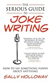 The Serious Guide to Joke Writing: How To Say Something Funny About Anything...