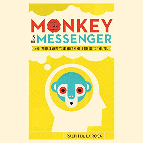 The Monkey Is the Messenger     Meditation and What Your Busy Mind Is Trying to Tell You              By:                                                                                                                                 Ralph De La Rosa                               Narrated by:                                                                                                                                 Ralph De La Rosa,                                                                                        Cassandra Campbell                      Length: 12 hrs and 25 mins     1 rating     Overall 4.0