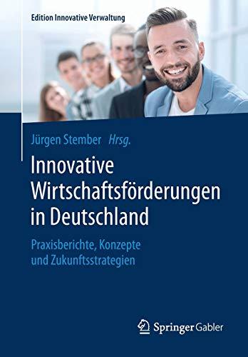 Innovative Wirtschaftsförderungen in Deutschland: Praxisberichte, Konzepte und Zukunftsstrategien (Edition Innovative Verwaltung)