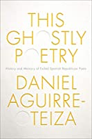 This Ghostly Poetry: History and Memory of Exiled Spanish Republican Poets (Toronto Iberic)