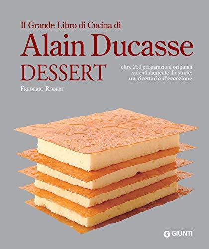 Il Grande Libro di Cucina di Alain Ducasse. Dessert: Oltre 250 preparazioni originali splendidamente illustrate: un ricettario d'eccezione