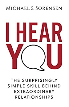 I Hear You: The Surprisingly Simple Skill Behind Extraordinary Relationships by [Michael S. Sorensen]