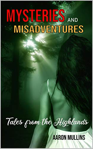 Mysteries and Misadventures: Tales from the Highlands by [Aaron Mullins]