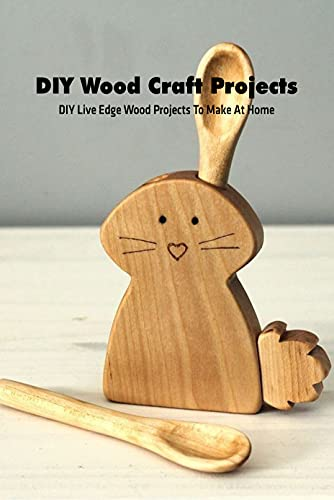 DIY Wood Craft Projects: DIY Live Edge Wood Projects To Make At Home: Wood Craft Projects and Ideas (English Edition)