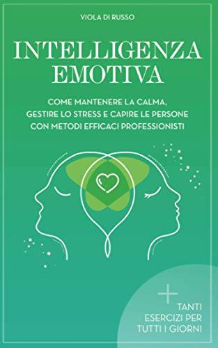 Intelligenza Emotiva: Come mantenere la calma, gestire lo stress e capire le persone con dei metodi efficaci