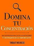 Domina Tu Concentración: Una guía práctica para evitar las distracciones y centrarte en lo importante (Colección Domina Tu(s)... nº 3)