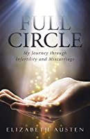Full Circle: My Journey Through Infertility and Miscarriage 1490874259 Book Cover