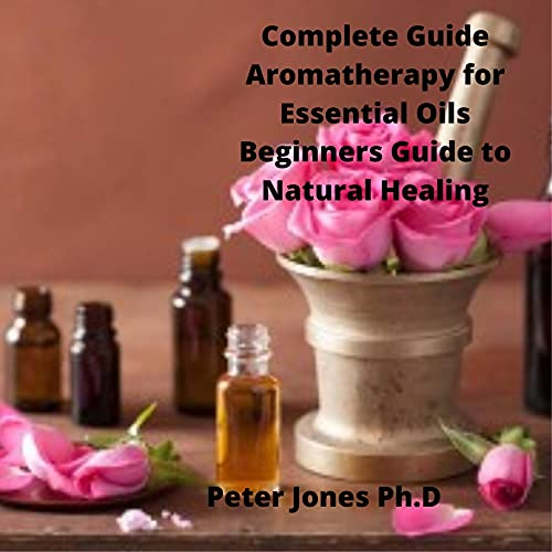 Complete Guide Aromatherapy for Essential Oils Beginners Guide to Natural Healing: Aromatherapy for Beginners to Essential Oils Everything You Need to Know to Get Started (English Edition)