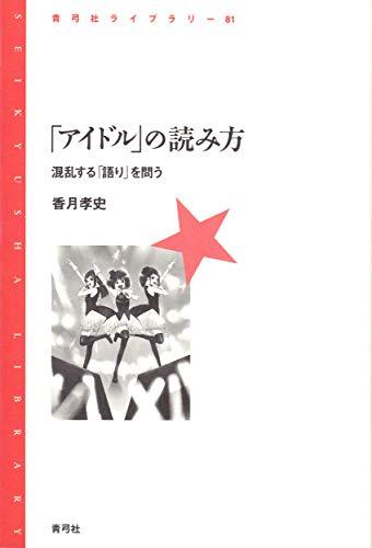 「アイドル」の読み方: 混乱する「語り」を問う (青弓社ライブラリー)