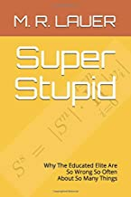 Super Stupid: Why The Educated Elite Are So Wrong So Often About So Many Things (Pinnacle Quest)