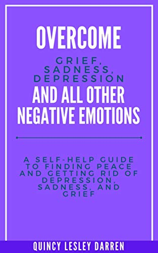 Overcome Grief, Sadness, Depression and All Other Negative Emotions: A Self-Help Guide To Finding Peace And Getting Rid Of Depression, Sadness, and Grief (English Edition)