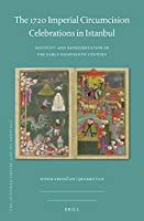 The 1720 Imperial Circumcision Celebrations in Istanbul: Festivity and Representation in the Early Eighteenth Century (Ottoman Empire and Its Heritage)