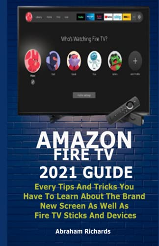 AMAZON FIRE TV 2021 GUIDE: Every Tips And Tricks You Have To Learn About The Brand New Screen As Well As Fire TV Sticks And Devices