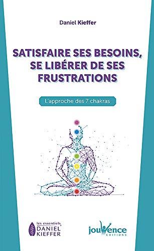 Satisfaire ses besoins, se libérer de ses frustrations : L'approche des 7 chakras (Les essentiels Daniel Kieffer)