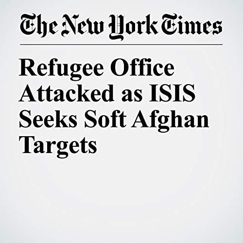 Refugee Office Attacked as ISIS Seeks Soft Afghan Targets copertina