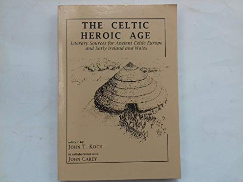 The Celtic Heroic Age: Literary Sources for Ancient Celtic Europe & Early Ireland & Wales