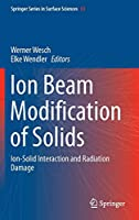 Ion Beam Modification of Solids: Ion-Solid Interaction and Radiation Damage (Springer Series in Surface Sciences, 61)