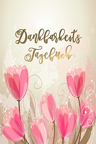 Dankbarkeitstagebuch: Schreib Dich glücklich! Ein Dankbarkeitsjournal und Eintragbuch für mehr Zufriedenheit, Glück, Erfolg und Gesundheit im Leben   Motiv: Romantic Flowers