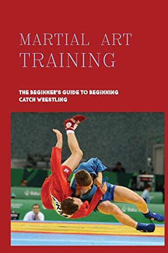 Martial Art Training: The Beginner's Guide To Beginning Catch Wrestling: Mixed Martial Arts