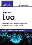 Programação lua: O Guia do Principiante Final para Aprender Lua Passo a Passo (Portuguese Edition)