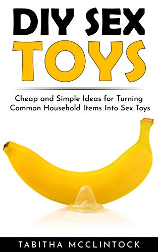DIY Sex Toys: Cheap and Simple Ideas for Turning Common Household Items Into Sex Toys (English Edition)