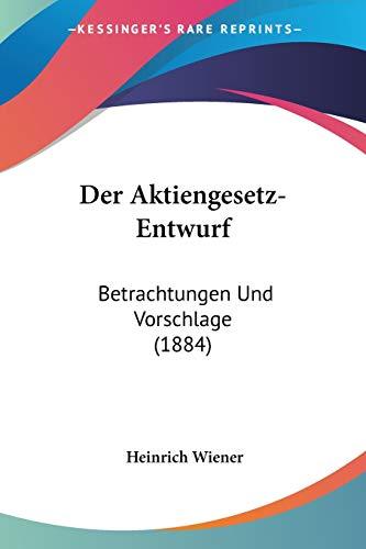 Der Aktiengesetz-Entwurf: Betrachtungen Und Vorschlage (1884)