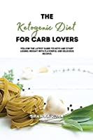 The Ketogenic Diet for Carb Lovers: Follow The Latest Guide to Keto and Start Losing Weight with Flavorful and Delicious Recipes.
