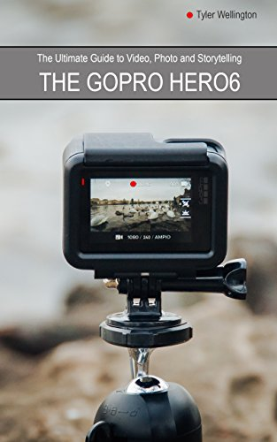 The GoPro Hero 6 Ultimate Guide to Video, Photo and Storytelling (English Edition)