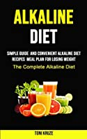 Alkaline Diet: Simple Guide and Convenient Alkaline Diet Recipes Meal Plan for Losing Weight (The Complete Alkaline Diet)
