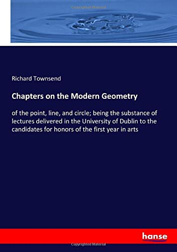 Chapters on the Modern Geometry: of the point, line, and circle; being the substance of lectures delivered in the University of Dublin to the candidates for honors of the first year in arts
