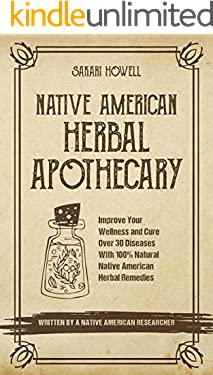 Native American Herbal Apothecary: Improve Your Wellness and Cure Over 30 Diseases With 100% Natural Native American Herbal Remedies…Written by a Native American Researcher!
