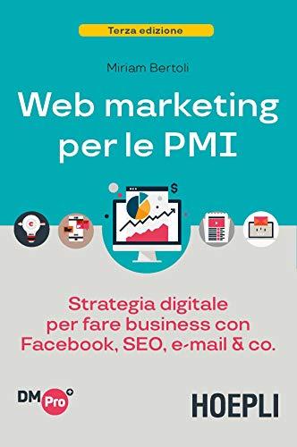 Web Marketing per le PMI: Strategia digitale per fare business con Facebook, SEO, email & co.