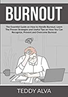 Burnout: The Essential Guide on How to Handle Burnout, Learn The Proven Strategies and Useful Tips on How You Can Recognize, Prevent and Overcome Burnout