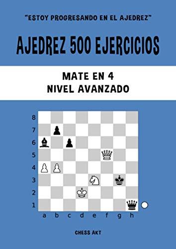 Ajedrez 500 ejercicios, Mate en 4, Nivel Avanzado: Resuelve problemas de ajedrez y mejora tus habilidades tácticas de ajedrez (Estoy progresando en el ajedrez)