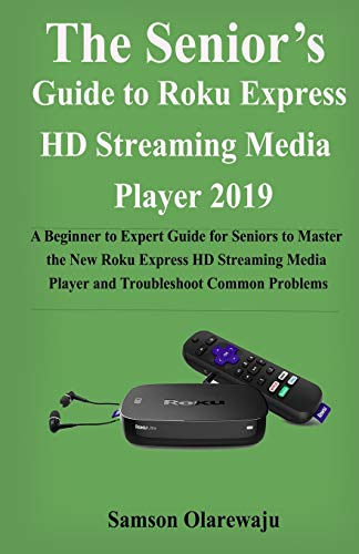 The Senior's Guide to Roku Express HD Streaming Media Player 2019: A Beginner to Expert Guide for Seniors to Master the New Roku Express HD Streaming Media Player and Troubleshoot Common Problems