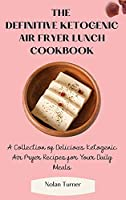 The Definitive Ketogenic Air Fryer Lunch Cookbook: A Collection of Delicious Ketogenic Air Fryer Recipes for Your Daily Meals