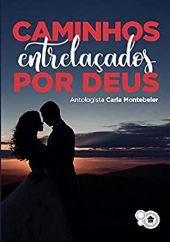 Caminhos Entrelaçados Por Deus: Histórias de Amor por [Carla Montebeler]