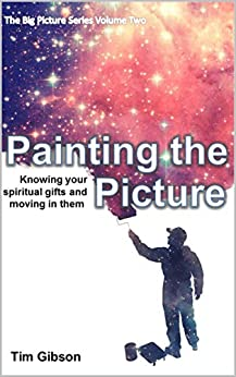 Painting the Picture: Knowing your Spiritual Gifts and moving in them (Big Picture Book 2) by [Tim Gibson]