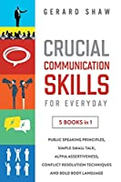 Crucial Communication Skills for Everyday: 5 Books in 1: Public Speaking Principles, Simple Small Talk, Alpha Assertiveness, Conflict Resolution Techniques and Bold Body Language