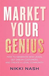 Market Your Genius: How to Generate New Leads, Get Dream Customers and Create a Loyal Community
