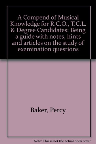 A Compend Of Musical Knowledge For R.C.O., T.C.L. & Degree Candidates: Being A Guide With Notes, Hints And Articles On The Study Of Examination Questions