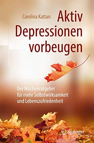 Aktiv Depressionen vorbeugen: Der Wochenratgeber für mehr Selbstwirksamkeit und Lebenszufriedenheit