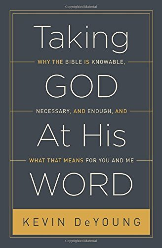 Taking God At His Word: Why the Bible Is Knowable, Necessary, and Enough, and What That Means for You and Me by [Kevin DeYoung]