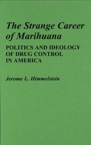 The Strange Career of Marihuana: Politics and Ideology of Drug Control in America (Contributions in Political Science)