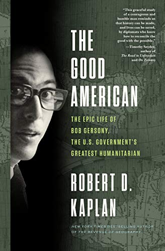 The Good American: The Epic Life of Bob Gersony, the U.S. Government's Greatest Humanitarian
