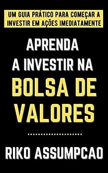 Aprenda a investir na Bolsa de Valores: Um guia prático para começar a investir em ações imediatamente por [Riko Assumpção]