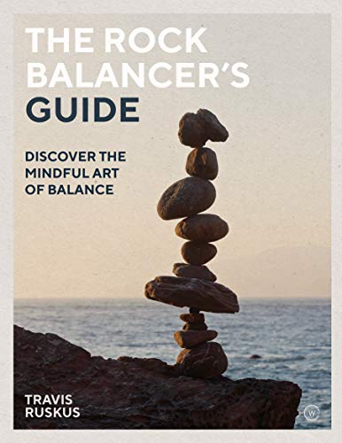 The Rock Balancer's Guide: Discover the Mindful Art of Balance