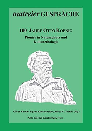 100 Jahre Otto Koenig: Pionier in Naturschutz und Kulturethologie (Matreier Gespräche)