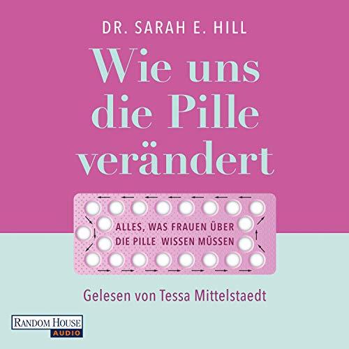 Wie uns die Pille verändert: Die überraschenden Auswirkungen auf unser Denken und Fühlen, den Körper und unsere Beziehungen - Alles, was Frauen über die Anti-Baby-Pille wissen müssen